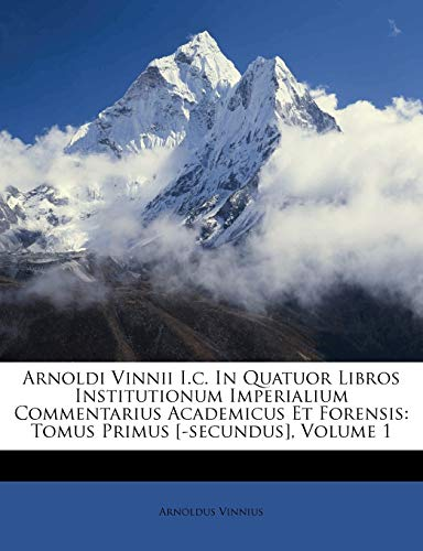 9781270714378: Arnoldi Vinnii I.c. In Quatuor Libros Institutionum Imperialium Commentarius Academicus Et Forensis: Tomus Primus [-secundus], Volume 1 (French Edition)
