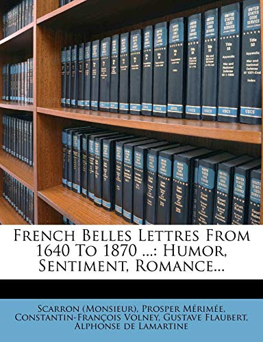 9781270783787: French Belles Lettres From 1640 To 1870 ...: Humor, Sentiment, Romance...
