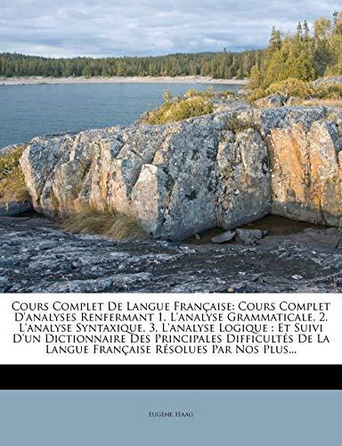 9781270788188: Cours Complet De Langue Française: Cours Complet D'analyses Renfermant 1. L'analyse Grammaticale, 2. L'analyse Syntaxique, 3. L'analyse Logique : Et ... Résolues Par Nos Plus... (French Edition)