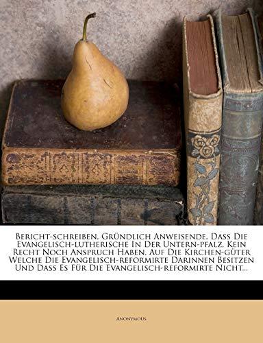 9781270811695: Bericht-schreiben, Gründlich Anweisende, Daß Die Evangelisch-lutherische In Der Untern-pfalz, Kein Recht Noch Anspruch Haben, Auf Die Kirchen-güter ... Nicht... (German Edition)