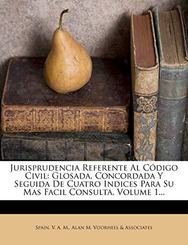 9781271111527: Jurisprudencia Referente Al Código Civil: Glosada, Concordada Y Seguida De Cuatro Indices Para Su Mas Facil Consulta, Volume 1... (Spanish Edition)