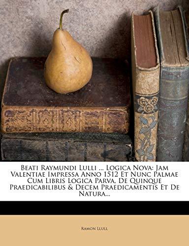 9781271275083: Beati Raymundi Lulli ... Logica Nova: Jam Valentiae Impressa Anno 1512 Et Nunc Palmae Cum Libris Logica Parva, De Quinque Praedicabilibus & Decem Praedicamentis Et De Natura... (Latin Edition)