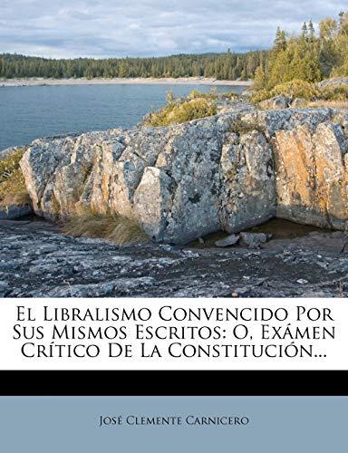 9781271405640: El Libralismo Convencido Por Sus Mismos Escritos: O, Exámen Crítico De La Constitución... (Spanish Edition)