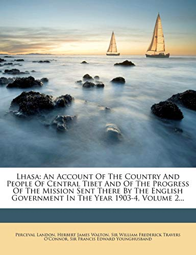 9781271499946: Lhasa: An Account Of The Country And People Of Central Tibet And Of The Progress Of The Mission Sent There By The English Government In The Year 1903-4, Volume 2...