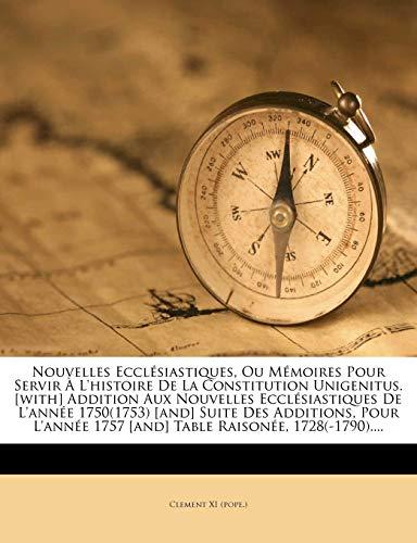 9781271987931: Nouvelles Ecclésiastiques, Ou Mémoires Pour Servir À L'histoire De La Constitution Unigenitus. [with] Addition Aux Nouvelles Ecclésiastiques De ... Raisonée, 1728(-1790).... (French Edition)