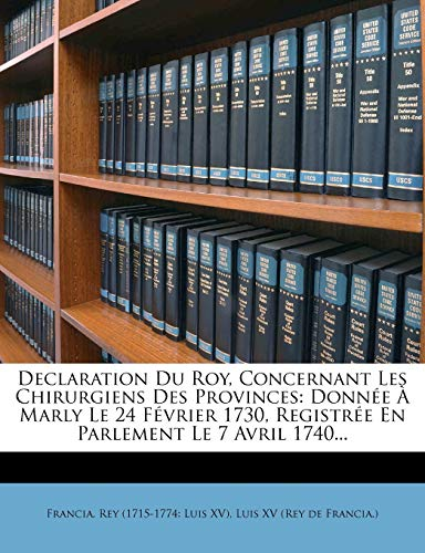 9781272139384: Declaration Du Roy, Concernant Les Chirurgiens Des Provinces: Donnee a Marly Le 24 Fevrier 1730, Registree En Parlement Le 7 Avril 1740...