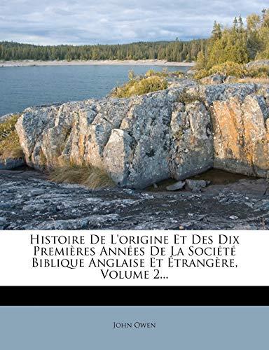 Histoire de L'Origine Et Des Dix Premi Res Ann Es de La Soci T Biblique Anglaise Et Trang Re, Volume 2... (French Edition) (9781272280949) by Owen, John