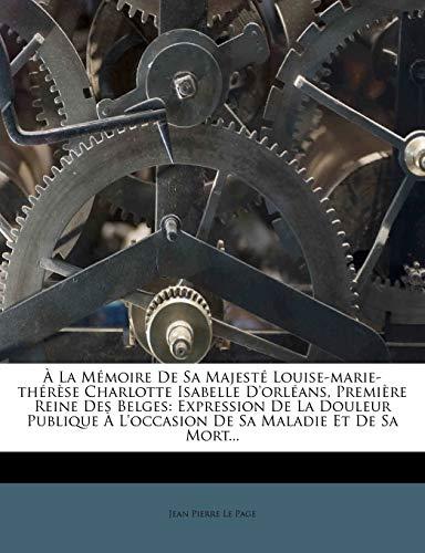 9781272296445: � La M�moire De Sa Majest� Louise-marie-th�r�se Charlotte Isabelle D'orl�ans, Premi�re Reine Des Belges: Expression De La Douleur Publique � L'occasion De Sa Maladie Et De Sa Mort...