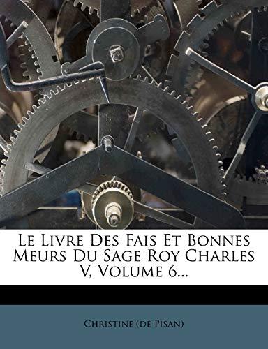 9781272570484: Le Livre Des Fais Et Bonnes Meurs Du Sage Roy Charles V, Volume 6... (French Edition)