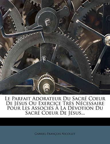 9781272669744: Le Parfait Adorateur Du Sacré Coeur De Jésus Ou Exercice Très Nécessaire Pour Les Associés À La Dévotion Du Sacré Coeur De Jésus.