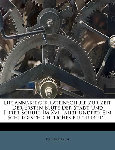 9781272880262: Die Annaberger Lateinschule Zur Zeit Der Ersten Blute Der Stadt Und Ihrer Schule Im XVI. Jahrhundert: Ein Schulgeschichtliches Kulturbild...