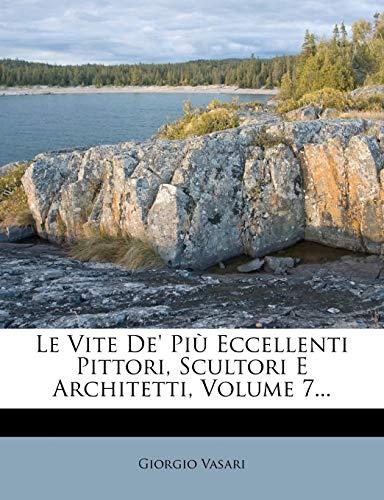 Le Vite de' Piu Eccellenti Pittori, Scultori E Architetti, Volume 7... (Italian Edition) (1273204980) by Giorgio Vasari