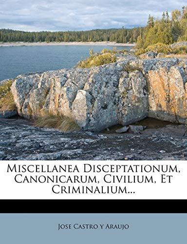 Miscellanea Disceptationum, Canonicarum, Civilium, Et Criminalium. (Latin