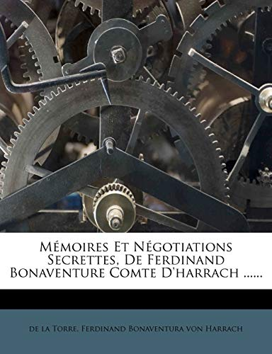 Memoires Et Negotiations Secrettes, de Ferdinand Bonaventure Comte D'Harrach ...... (French Edition) (1273376668) by De La Torre