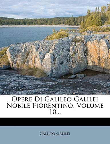 Opere Di Galileo Galilei Nobile Fiorentino, Volume 10... (Italian Edition) (9781273625282) by Galileo Galilei