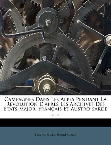 9781273671654: Campagnes Dans Les Alpes Pendant La Revolution D'Apres Les Archives Des Etats-Major, Francais Et Austro-Sarde ......