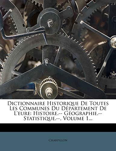 9781273724152: Dictionnaire Historique De Toutes Les Communes Du Département De L'eure: Histoire.-- Géographie.-- Statistique.--, Volume 1... (French Edition)