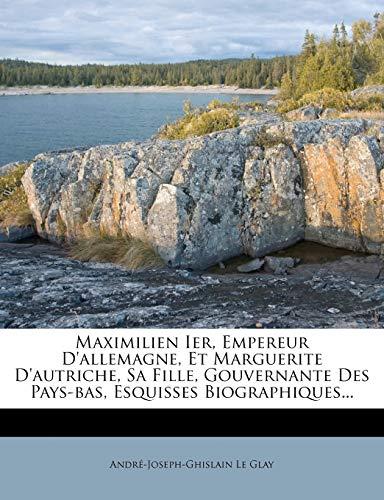 9781273800344: Maximilien Ier, Empereur D'Allemagne, Et Marguerite D'Autriche, Sa Fille, Gouvernante Des Pays-Bas, Esquisses Biographiques... (French Edition)