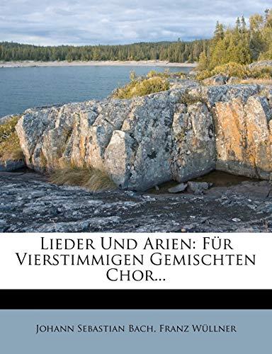 Lieder Und Arien: Für Vierstimmigen Gemischten Chor... (German Edition) (1273861604) by Bach, Johann Sebastian; Wüllner, Franz