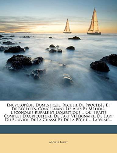 9781274754424: Encyclopédie Domestique, Recueil De Procédés Et De Recettes, Concernant Les Arts Et Métiers, L'économie Rurale Et Domestique ... Ou, Traité Complet ... Et De La Pêche ... La Vraie (French Edition)