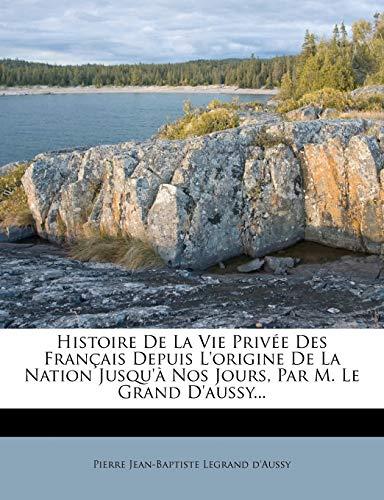 9781274836922: Histoire De La Vie Privée Des Français Depuis L'origine De La Nation Jusqu'à Nos Jours, Par M. Le Grand D'aussy... (French Edition)