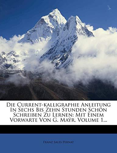 9781274844873: Die Current-kalligraphie Anleitung In Sechs Bis Zehn Stunden Schön Schreiben Zu Lernen: Mit Einem Vorwarte Von G. Maÿr, Volume 1...