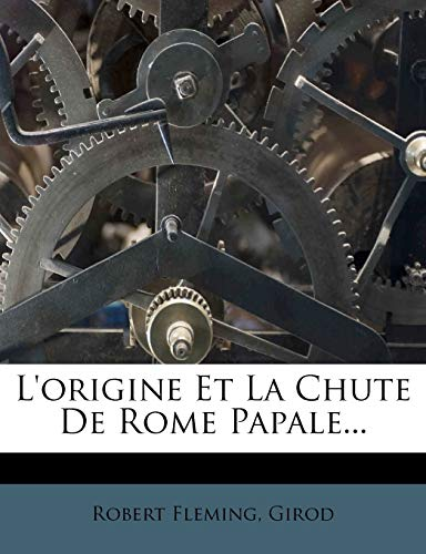 L'origine Et La Chute De Rome Papale... (French Edition) (1274924898) by Robert Fleming; Girod