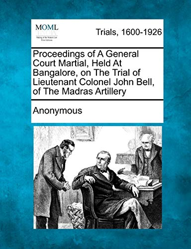 Proceedings of A General Court Martial, Held At Bangalore, on The Trial of Lieutenant Colonel John ...