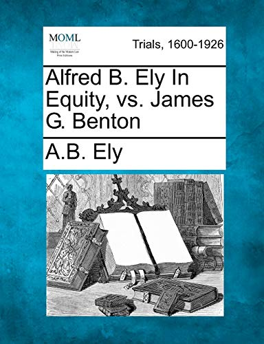 Alfred B. Ely In Equity, vs. James G. Benton: A. B. Ely