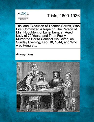 9781275062795: Trial and Execution of Thomas Barrett, Who First Committed a Rape on The Person of Mrs. Houghton, of Lunenburg, an Aged Lady of 70 Years, and Then ... Feb. 18, 1844, and Who was Hung at...