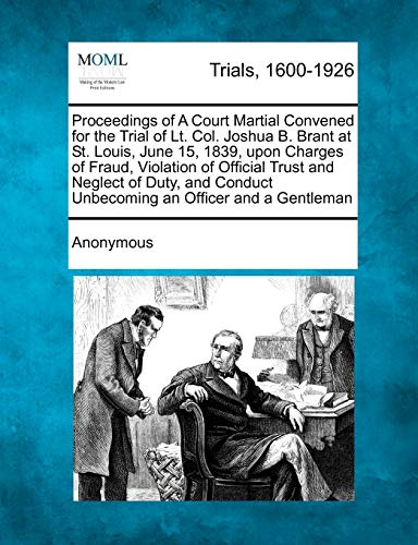 Proceedings of A Court Martial Convened for the Trial of Lt. Col. Joshua B. Brant at St. Louis, ...
