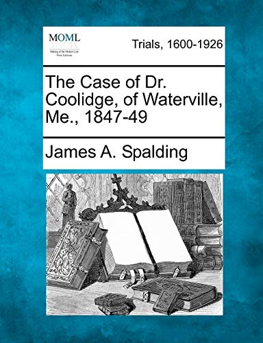 The Case of Dr. Coolidge, of Waterville, Me., 1847-49: James A. Spalding