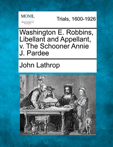 9781275069886: Washington E. Robbins, Libellant and Appellant, v. The Schooner Annie J. Pardee