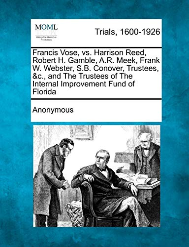 9781275078369: Francis Vose, vs. Harrison Reed, Robert H. Gamble, A.R. Meek, Frank W. Webster, S.B. Conover, Trustees, &c., and The Trustees of The Internal Improvement Fund of Florida