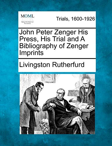 John Peter Zenger His Press, His Trial and A Bibliography of Zenger Imprints: Livingston Rutherfurd