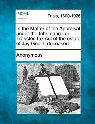 In the Matter of the Appraisal under the Inheritance or Transfer Tax Act of the estate of Jay Gould...