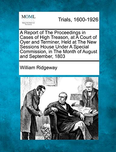 9781275108622: A Report of The Proceedings in Cases of High Treason, at A Court of Oyer and Terminer, Held at The New Sessions House Under A Special Commission, in The Month of August and September, 1803