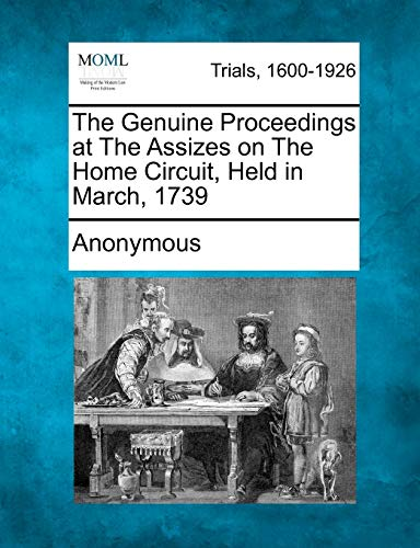 The Genuine Proceedings at the Assizes on the Home Circuit, Held in March, 1739