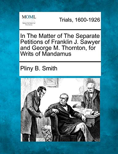9781275114159: In The Matter of The Separate Petitions of Franklin J. Sawyer and George M. Thornton, for Writs of Mandamus