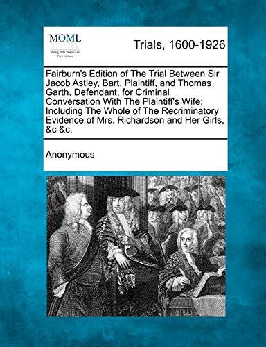 Fairburns Edition of the Trial Between Sir Jacob Astley, Bart. Plaintiff, and Thomas Garth, ...