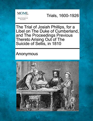 9781275117693: The Trial of Josiah Phillips, for a Libel on The Duke of Cumberland, and The Proceedings Previous Thereto Arising Out of The Suicide of Sellis, in 1810