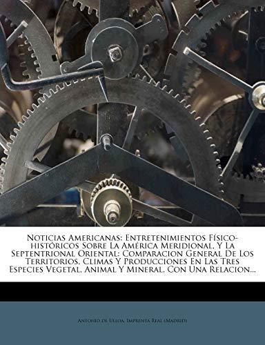 9781275291775: Noticias Americanas: Entretenimientos Físico-históricos Sobre La América Meridional, Y La Septentrional Oriental: Comparacion General De Los ... Animal Y Mineral, Con Una Relacion...