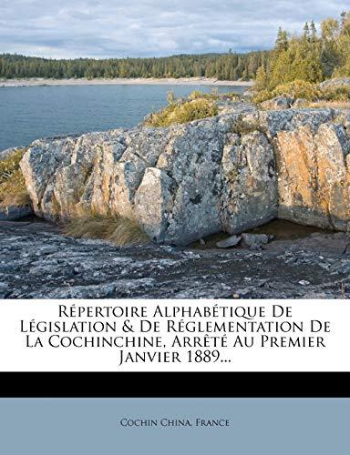 Répertoire Alphabétique De Législation & De Réglementation De La Cochinchine, Arrêté Au Premier Janvier 1889... (French Edition) (9781275302228) by Cochin China; France