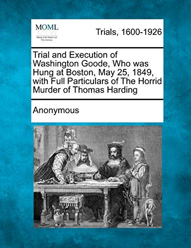 Trial and Execution of Washington Goode, Who Was Hung at Boston, May 25, 1849, with Full ...