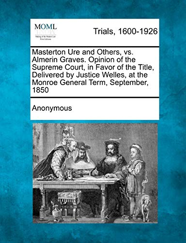 Masterton Ure and Others, vs. Almerin Graves. Opinion of the Supreme Court, in Favor of the Title, ...