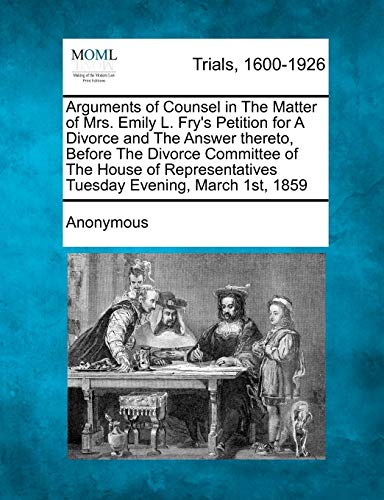 9781275484238: Arguments of Counsel in The Matter of Mrs. Emily L. Fry's Petition for A Divorce and The Answer thereto, Before The Divorce Committee of The House of Representatives Tuesday Evening, March 1st, 1859