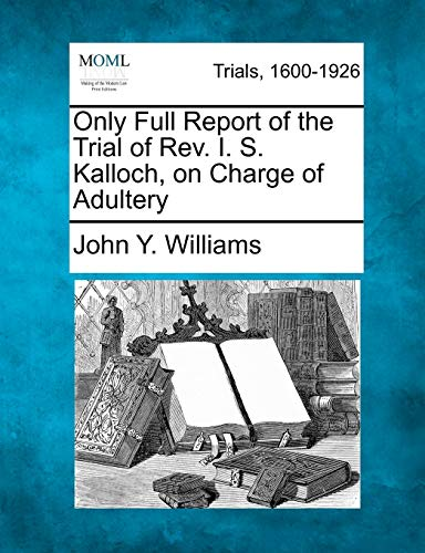 Only Full Report of the Trial of Rev. I. S. Kalloch, on Charge of Adultery: John Y. Williams