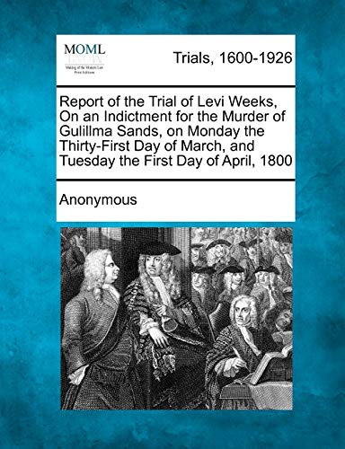 9781275486478: Report of the Trial of Levi Weeks, On an Indictment for the Murder of Gulillma Sands, on Monday the Thirty-First Day of March, and Tuesday the First Day of April, 1800