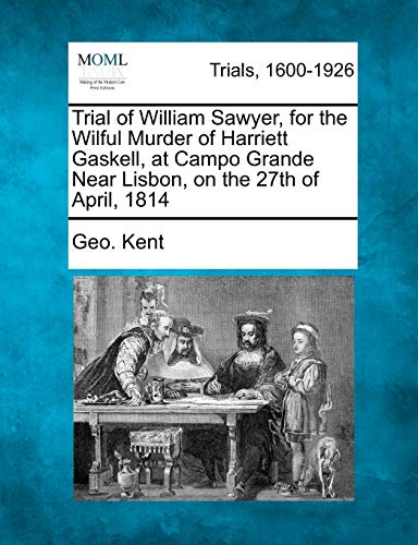 Trial of William Sawyer, for the Wilful Murder of Harriett Gaskell, at Campo Grande Near Lisbon, on...
