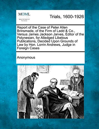 9781275496064: Report of the Case of Peter Allen Brinsmade, of the Firm of Ladd & Co., Versus James Jackson Jarves, Editor of the Polynesian, for Alledged Libelous P